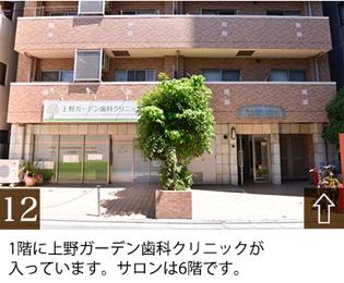 1階に上野ガーデン歯科クリニックが 入っています。サロンは6階です。
